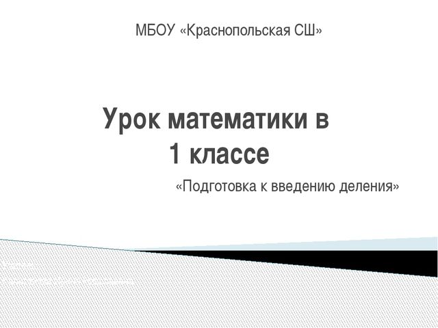 Урок математики в 1 классе «Подготовка к введению деления» МБОУ «Краснопольск...