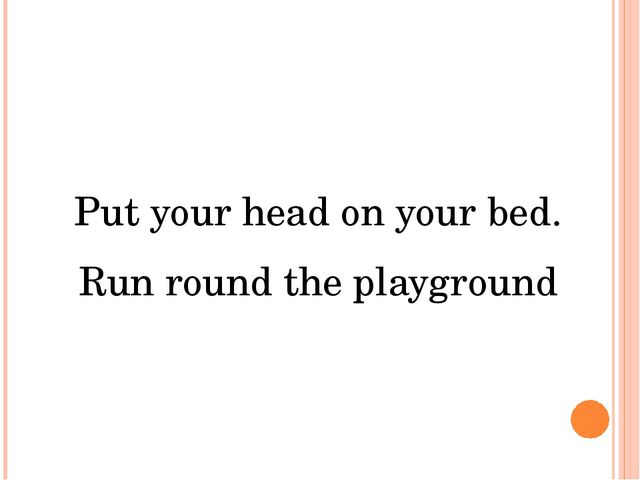 Put your head on your bed. Run round the playground