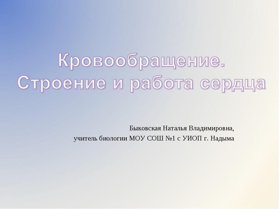 Быковская Наталья Владимировна, учитель биологии МОУ СОШ №1 с УИОП г. Надыма