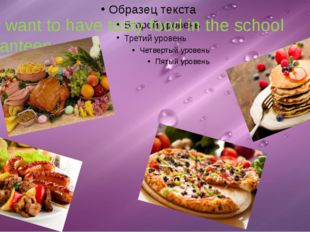 I want to have tasty food in the school canteen.