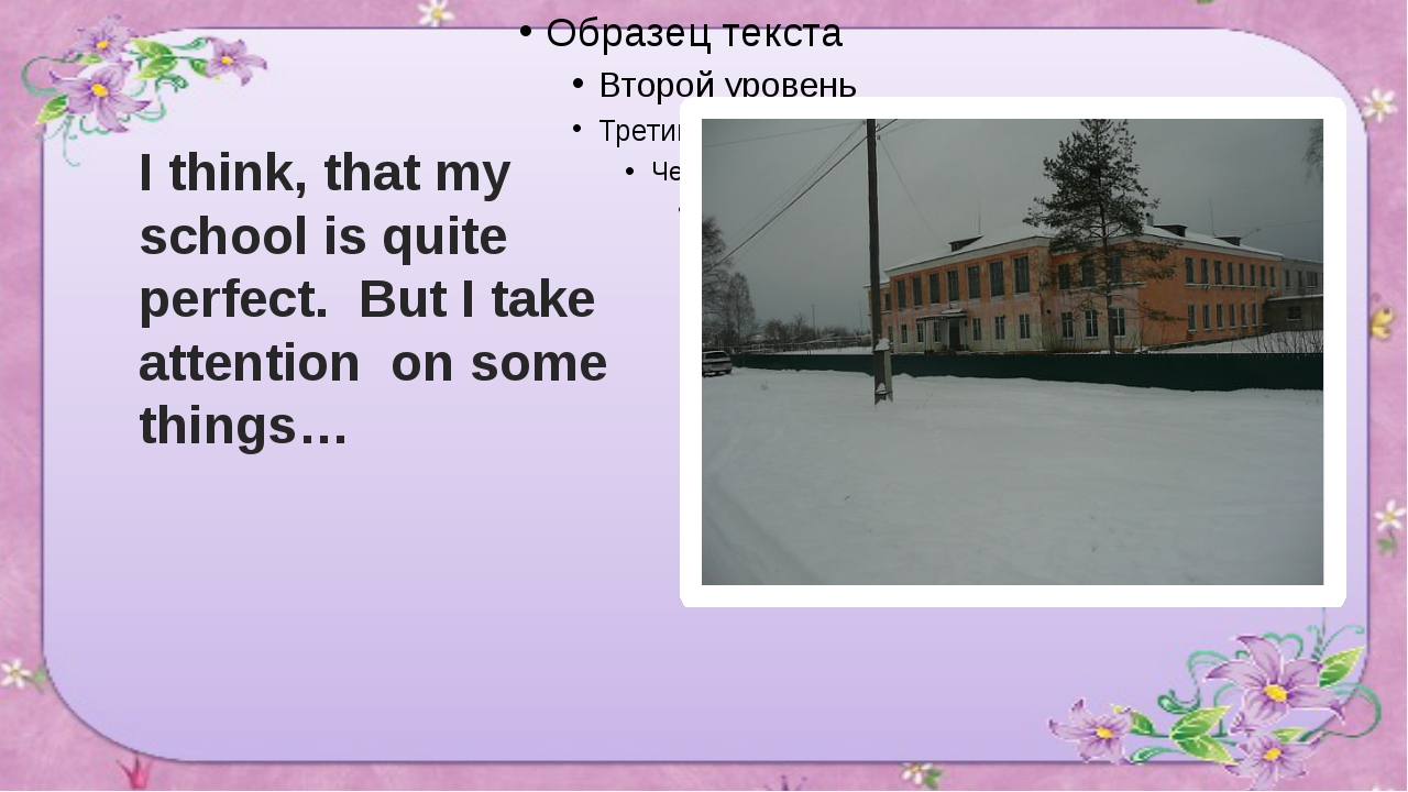 I think, that my school is quite perfect. But I take attention on some things…
