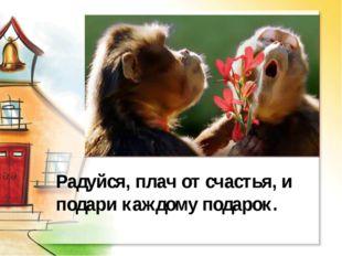 Радуйся, плач от счастья, и подари каждому подарок.