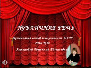 ПУБЛИЧНАЯ РЕЧЬ Презентация составлена учителем МБОУ СОШ № 32 Астаповой Татьян