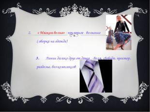 2. « Мягкая волна» - приятное волнение ( оборка на одежде) 3. Линии далеко д