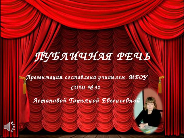 ПУБЛИЧНАЯ РЕЧЬ Презентация составлена учителем МБОУ СОШ № 32 Астаповой Татьян...