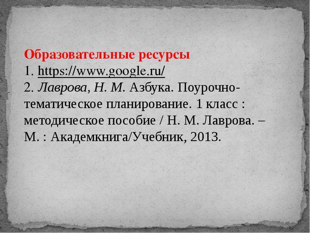 Образовательные ресурсы 1. https://www.google.ru/ 2. Лаврова, Н. М.Азбука. П...