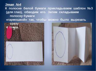 3 Этап №4 К полоске белой бумаги прикладываем шаблон №3 (для глаз), обводим е