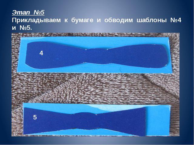 4 5 Этап №5 Прикладываем к бумаге и обводим шаблоны №4 и №5.
