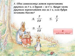 3. Одна машинистка может перепечатать рукопись за 3 ч, а другая – за 4 ч. Как