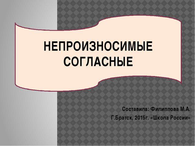 Составила: Филиппова М.А. Г.Братск, 2015г. «Школа России» НЕПРОИЗНОСИМЫЕ СОГЛ...