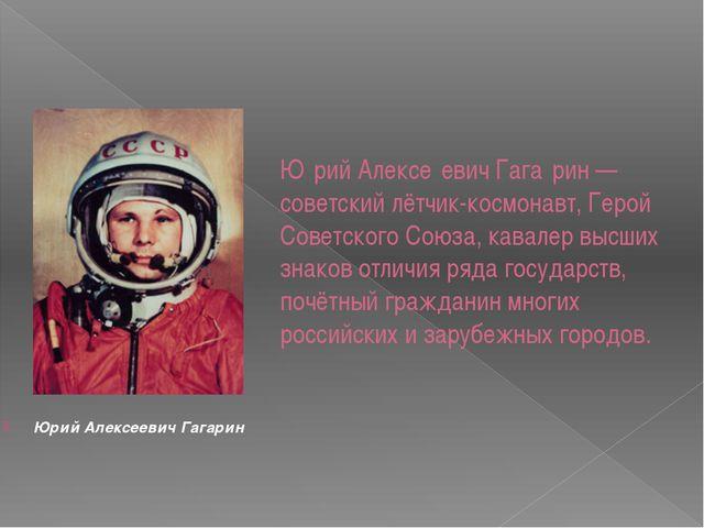 Ю́рий Алексе́евич Гага́рин — советский лётчик-космонавт, Герой Советского Сою...