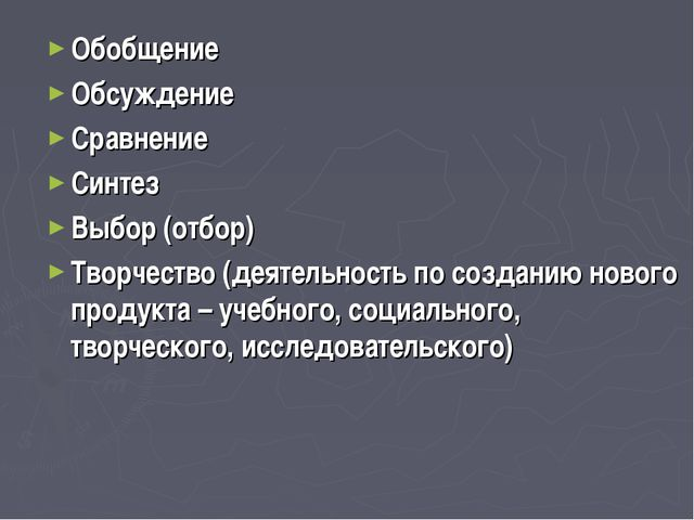 Обобщение Обсуждение Сравнение Синтез Выбор (отбор) Творчество (деятельность...