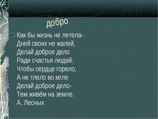 добро Как бы жизнь не летела- Дней своих не жалей, Делай доброе дело Ради сча...