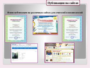 Имею публикации на различных сайтах для учителей и воспитателей Публикации на