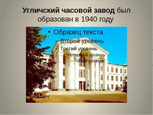 Угличскийчасовойзаводбыл образован в 1940 году Колесикова А.А.