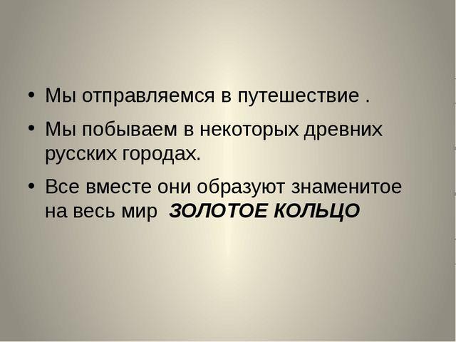 Мы отправляемся в путешествие . Мы побываем в некоторых древних русских горо...