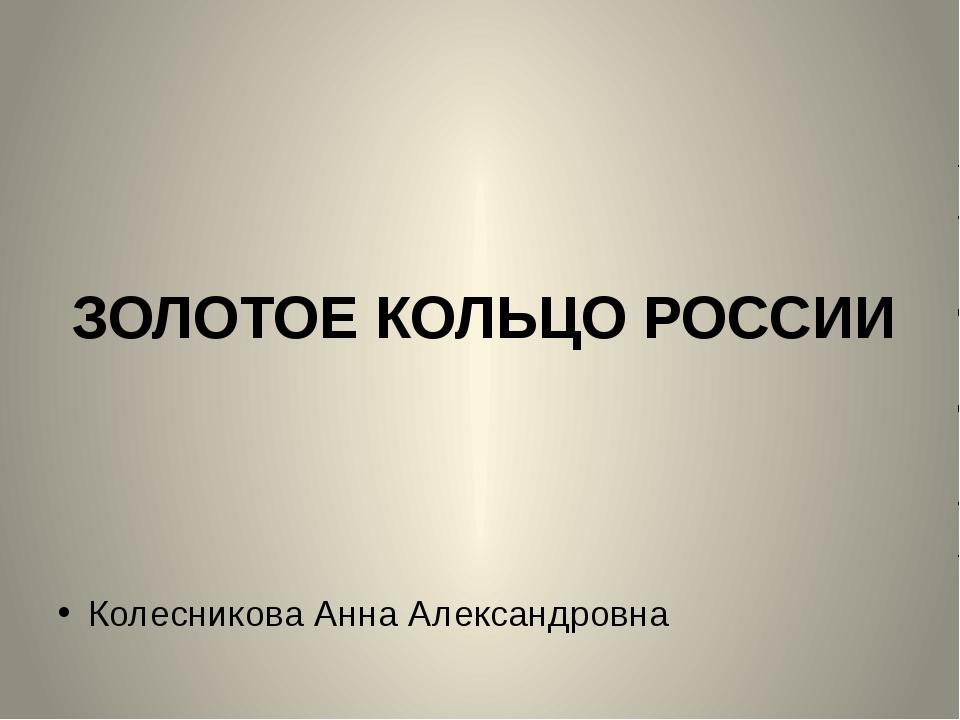 ЗОЛОТОЕ КОЛЬЦО РОССИИ Колесникова Анна Александровна Колесикова А.А.