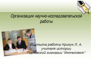 Организация научно-исследовательской работы Из опыта работы Крикун Л. А. учит
