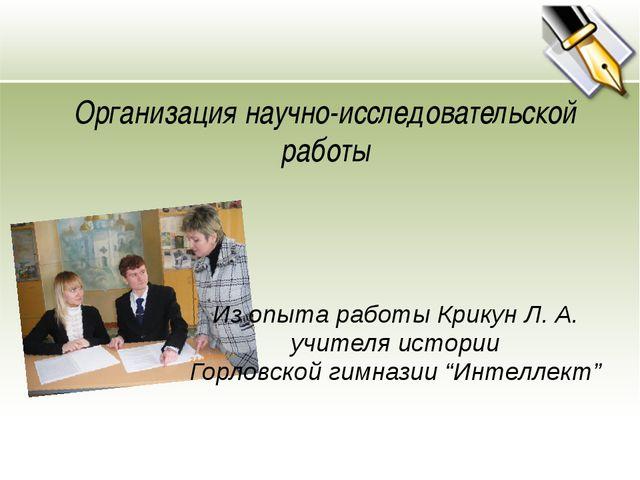 Организация научно-исследовательской работы Из опыта работы Крикун Л. А. учит...