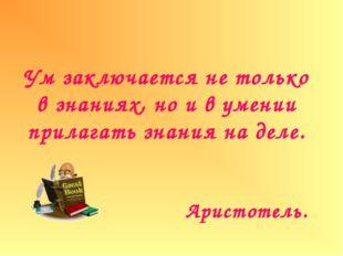 Ум заключается не только в знаниях, но и в умении прилагать знания на деле. А