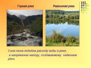 Горная река Равнинная река Сила тока подобна расходу воды в реке, а напряжен