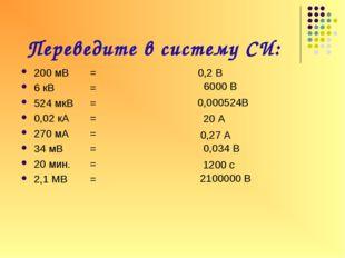 Переведите в систему СИ: 200 мВ= 6 кВ=  524 мкВ= 0,02 кА= 270 мА= 34 м