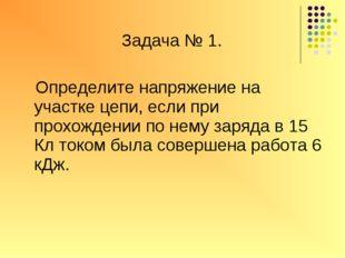 Задача № 1. Определите напряжение на участке цепи, если при прохождении по н