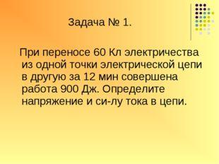 Задача № 1. При переносе 60 Кл электричества из одной точки электрической це