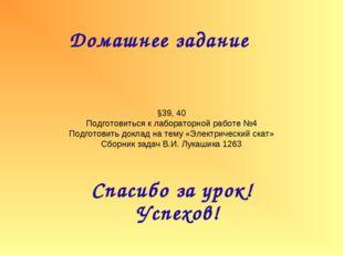 Домашнее задание Спасибо за урок! Успехов! §39, 40 Подготовиться к лабораторн