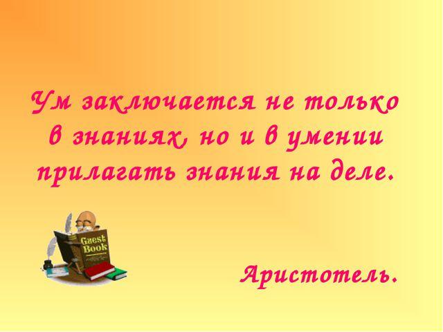 Ум заключается не только в знаниях, но и в умении прилагать знания на деле. А...