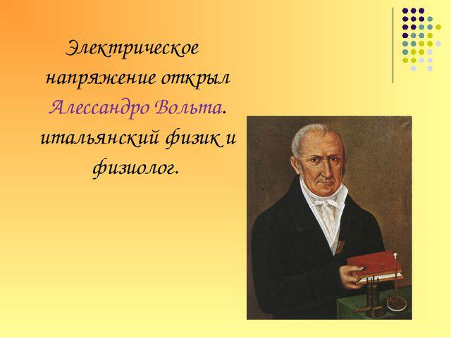 Электрическое напряжение открыл Алессандро Вольта. итальянский физик и физиол...