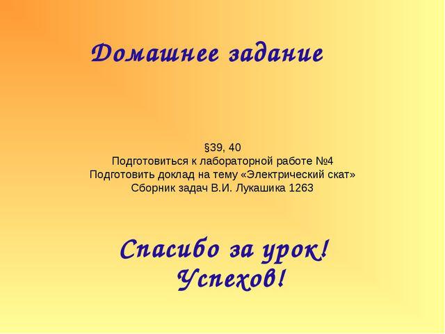 Домашнее задание Спасибо за урок! Успехов! §39, 40 Подготовиться к лабораторн...