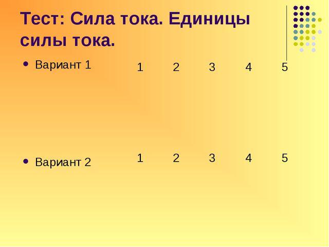 Тест: Сила тока. Единицы силы тока. Вариант 1 Вариант 2 12345  123...