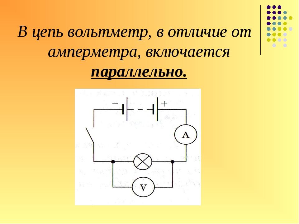 В цепь вольтметр, в отличие от амперметра, включается параллельно.