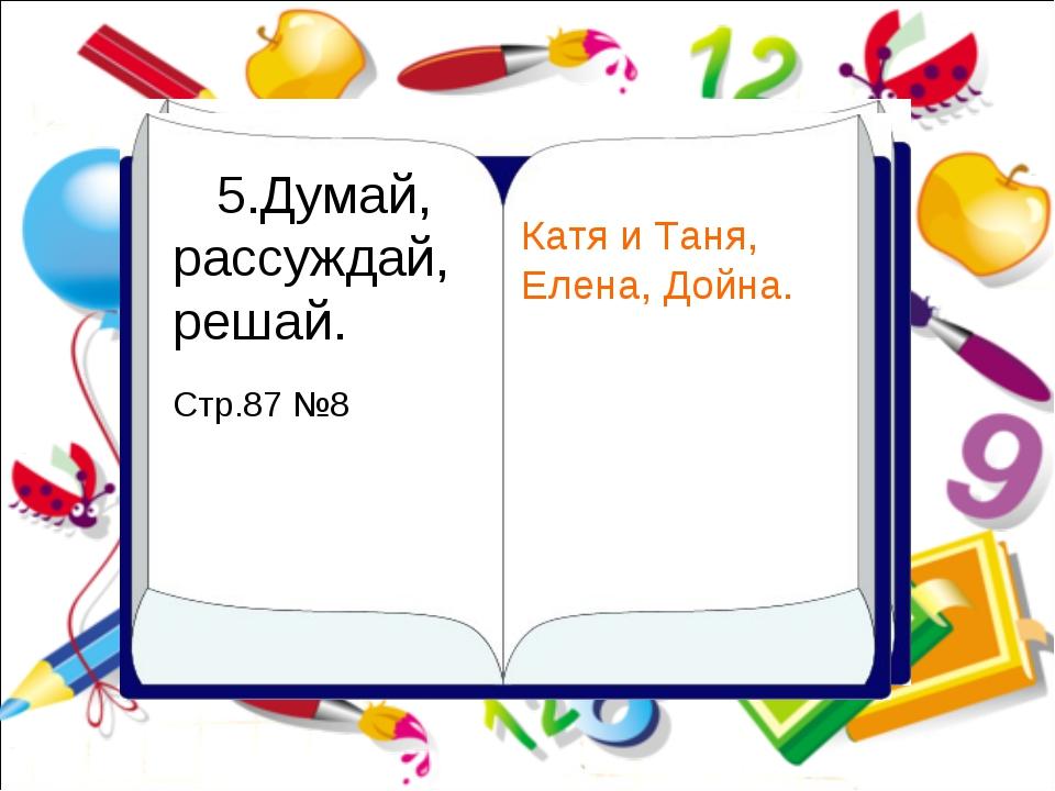 5.Думай, рассуждай, решай. Стр.87 №8 Катя и Таня, Елена, Дойна.