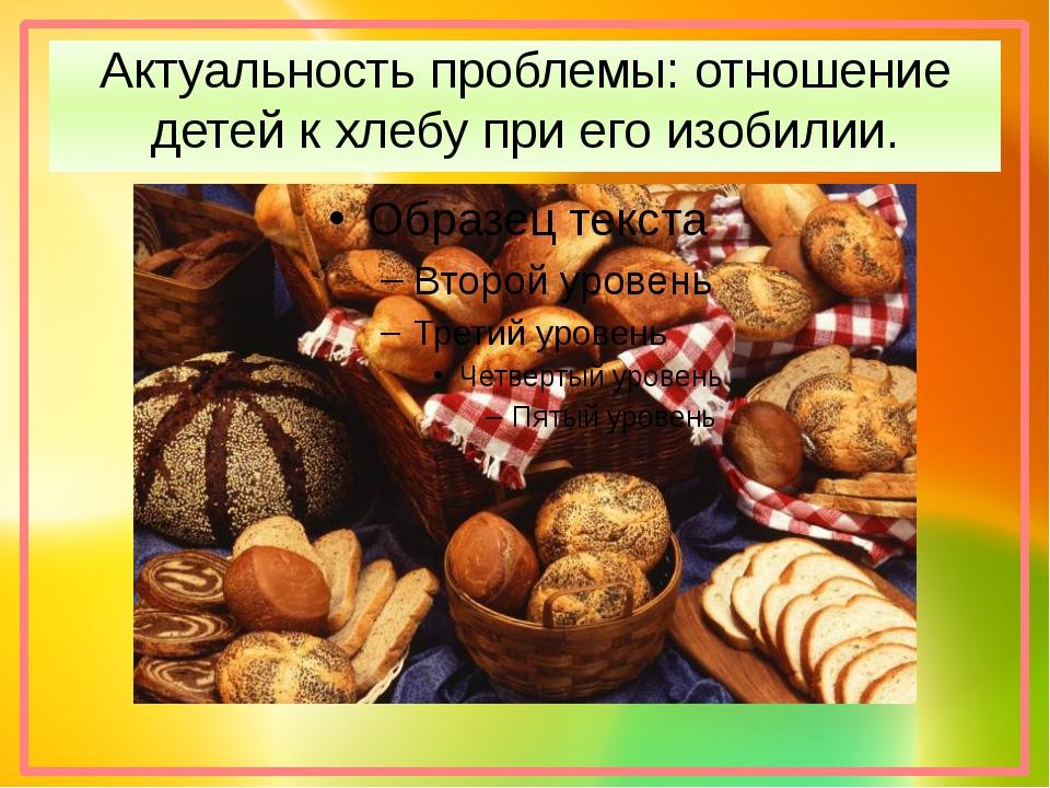 Актуальность проблемы: отношение детей к хлебу при его изобилии.
