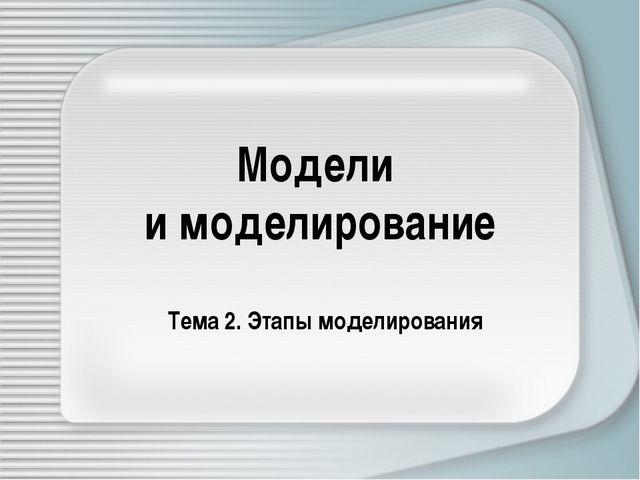 Модели и моделирование Тема 2. Этапы моделирования