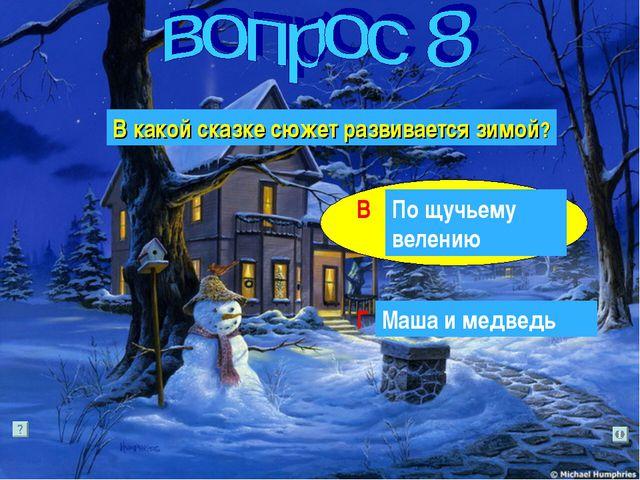 В какой сказке сюжет развивается зимой? Г В По щучьему велению Маша и медведь