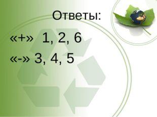 Ответы: «+» 1, 2, 6 «-» 3, 4, 5