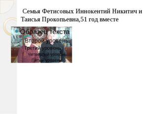 Семья Фетисовых Иннокентий Никитич и Таисья Прокопьевна,51 год вместе