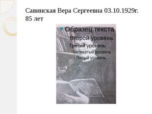 Савинская Вера Сергеевна 03.10.1929г. 85 лет