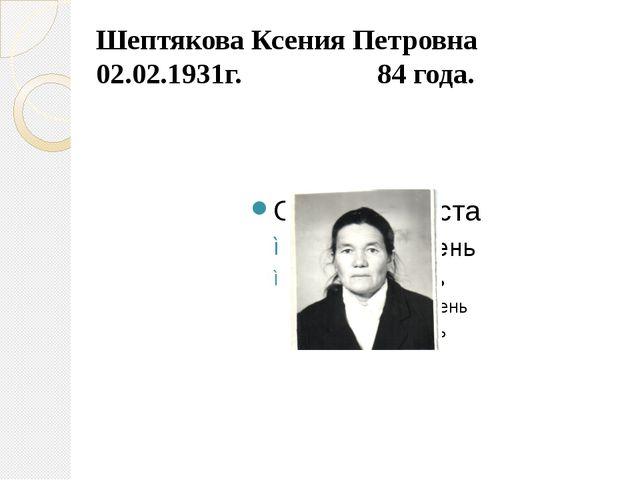 Шептякова Ксения Петровна 02.02.1931г. 84 года.