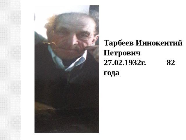 Тарбеев Иннокентий Петрович 27.02.1932г. 82 года