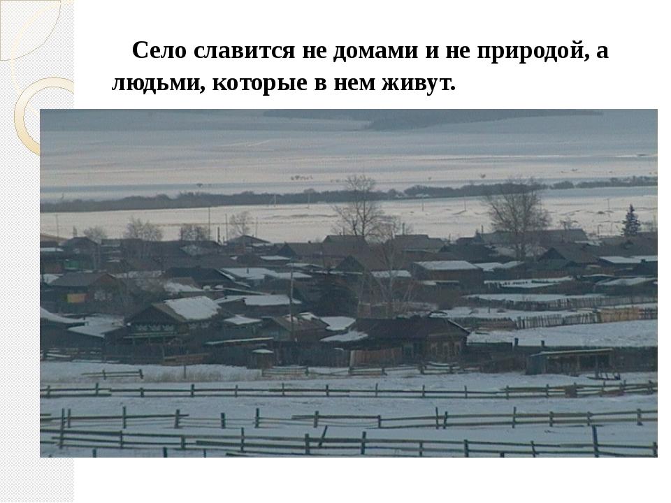Село славится не домами и не природой, а людьми, которые в нем живут.
