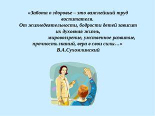 «Забота о здоровье – это важнейший труд воспитателя. От жизнедеятельности, бо
