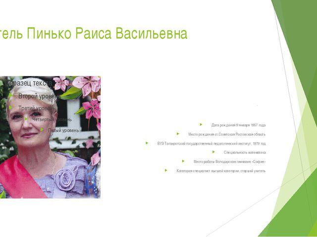 Учитель Пинько Раиса Васильевна Дата рождения 9 января 1957 года Место рожден...