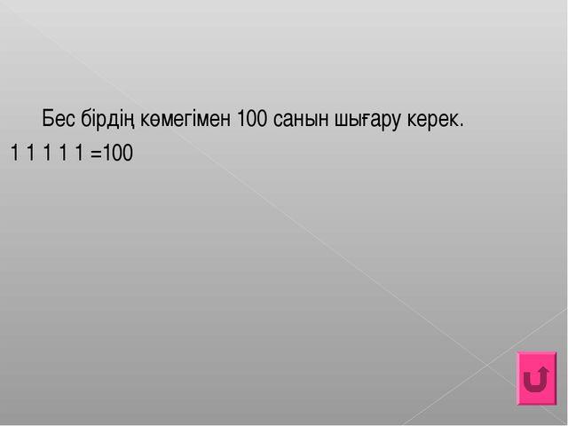 Беc бірдің көмегімен 100 санын шығару керек. 1 1 1 1 1 =100