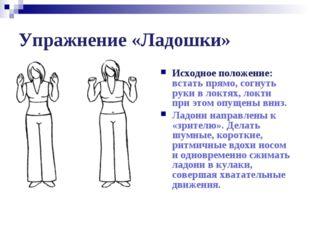 Упражнение «Ладошки» Исходное положение: встать прямо, согнуть руки в локтях,