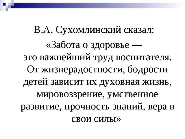 В.А. Сухомлинский сказал: «Забота о здоровье — это важнейший труд воспитате...