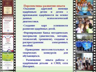 Перспективы развития опыта -Оказание адресной помощи одарённым детям и детям